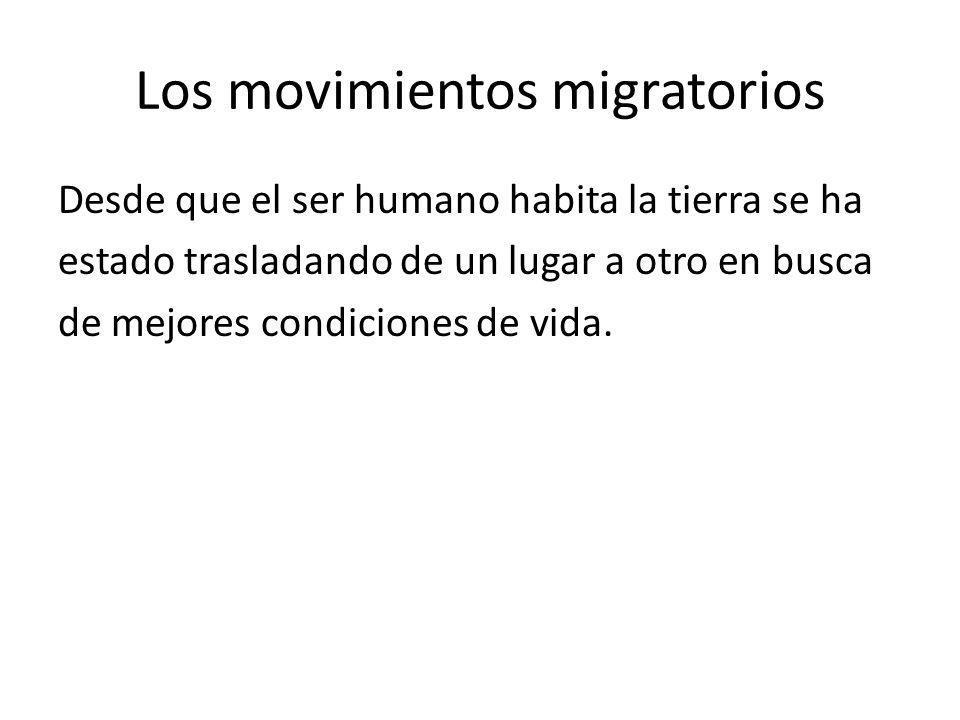 Los movimientos migratorios Desde que el ser humano habita la tierra se ha estado trasladando de un lugar a otro en busca de mejores condiciones de vi