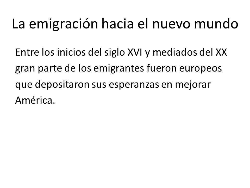 La emigración hacia el nuevo mundo Entre los inicios del siglo XVI y mediados del XX gran parte de los emigrantes fueron europeos que depositaron sus