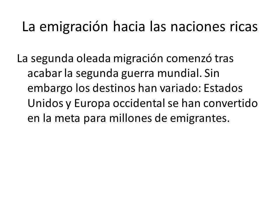 La emigración hacia las naciones ricas La segunda oleada migración comenzó tras acabar la segunda guerra mundial. Sin embargo los destinos han variado