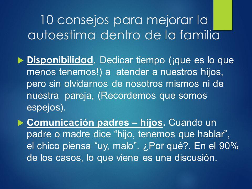 10 consejos para mejorar la autoestima dentro de la familia Disponibilidad. Dedicar tiempo (¡que es lo que menos tenemos!) a atender a nuestros hijos,
