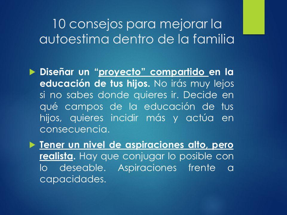 10 consejos para mejorar la autoestima dentro de la familia Diseñar un proyecto compartido en la educación de tus hijos. No irás muy lejos si no sabes
