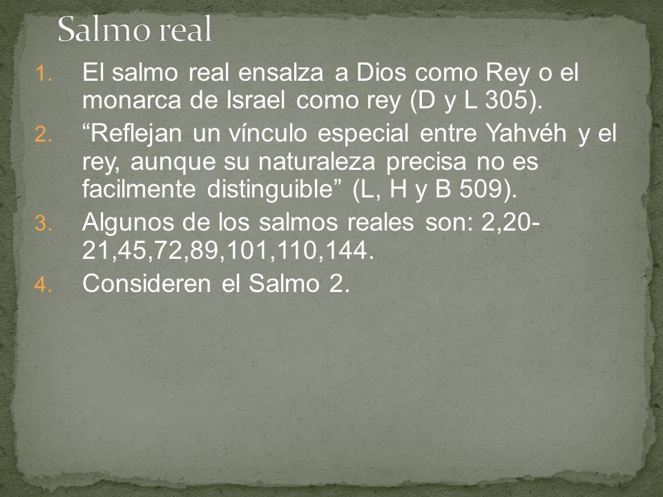 1. El salmo real ensalza a Dios como Rey o el monarca de Israel como rey (D y L 305). 2. Reflejan un vínculo especial entre Yahvéh y el rey, aunque su