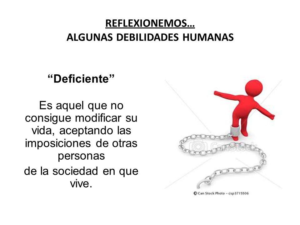 REFLEXIONEMOS… ALGUNAS DEBILIDADES HUMANAS Deficiente Es aquel que no consigue modificar su vida, aceptando las imposiciones de otras personas de la s
