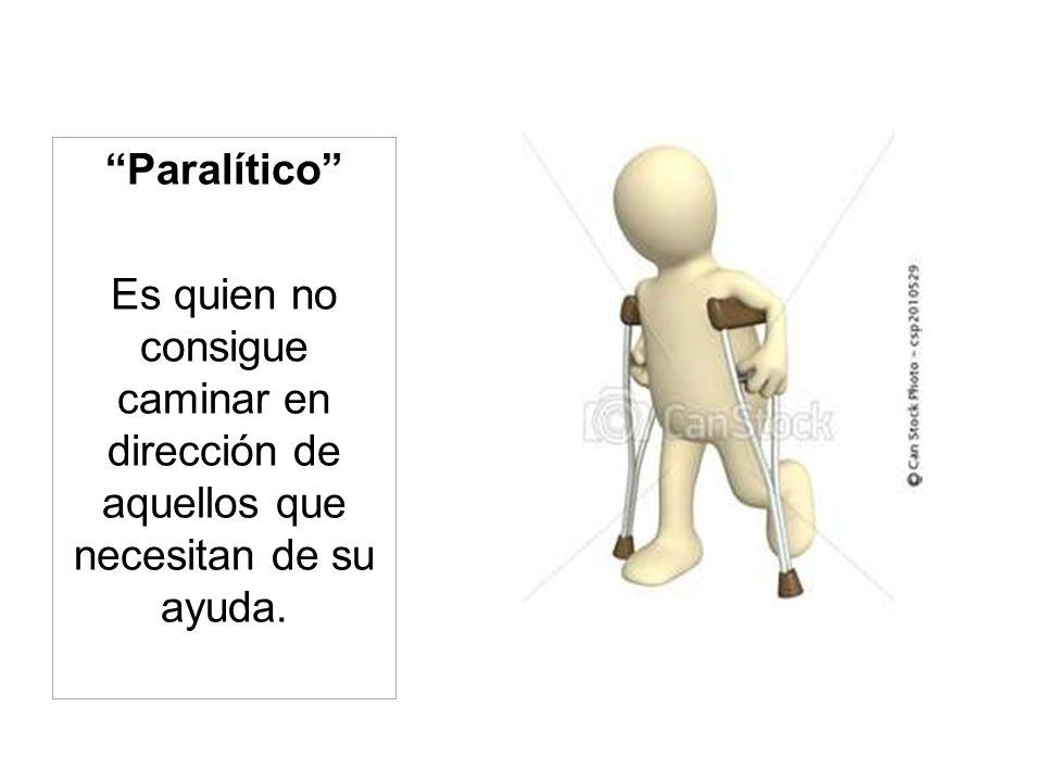 Paralítico Es quien no consigue caminar en dirección de aquellos que necesitan de su ayuda.