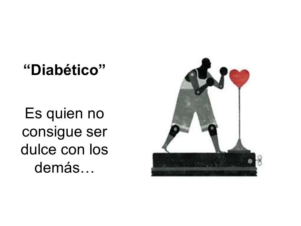 Diabético Es quien no consigue ser dulce con los demás…
