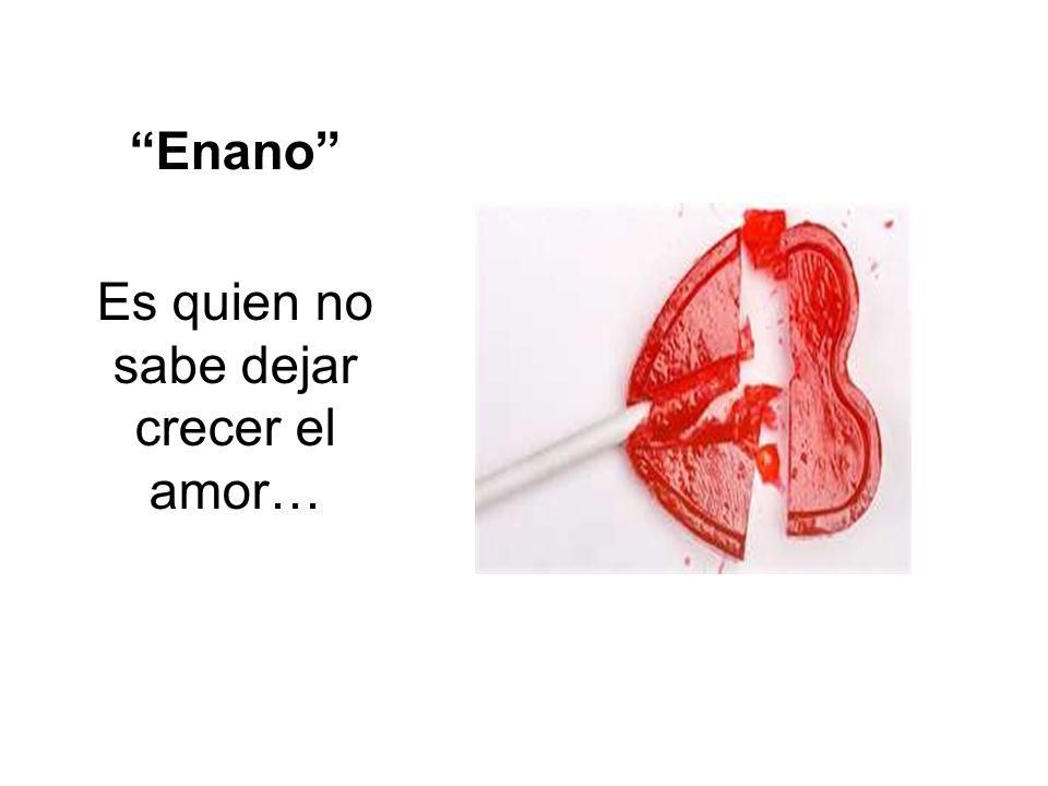 Enano Es quien no sabe dejar crecer el amor…
