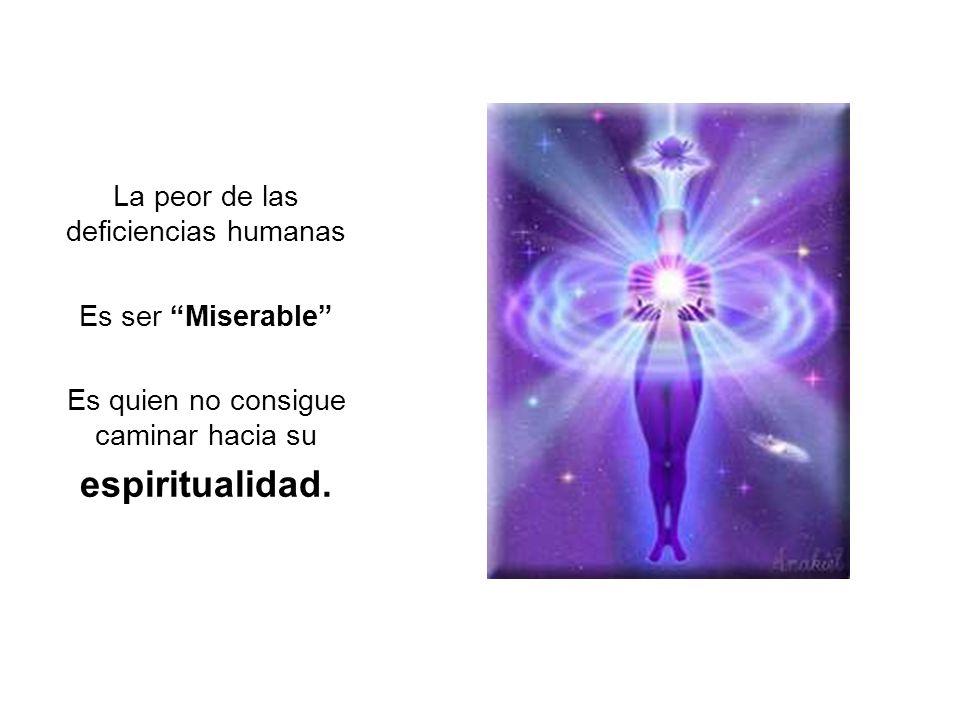 La peor de las deficiencias humanas Es ser Miserable Es quien no consigue caminar hacia su espiritualidad.