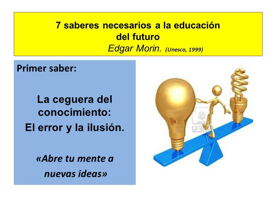 7 saberes necesarios a la educación del futuro Edgar Morin. (Unesco, 1999) Primer saber: La ceguera del conocimiento: El error y la ilusión. «Abre tu