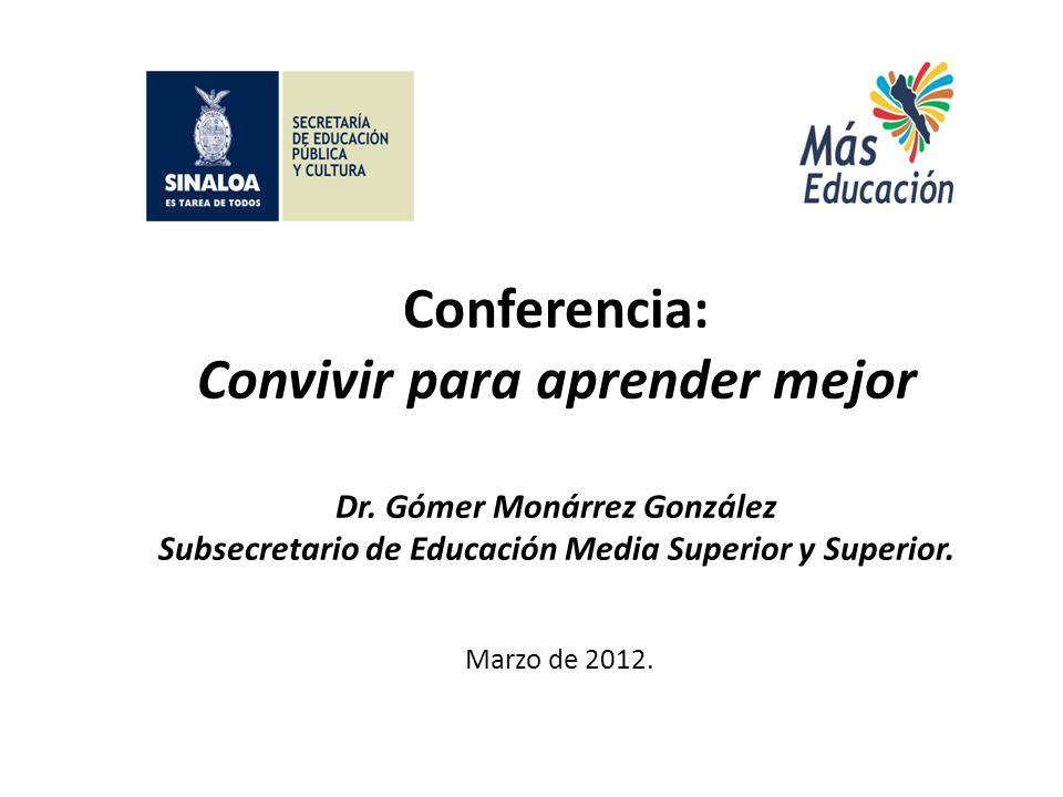 Conferencia: Convivir para aprender mejor Dr. Gómer Monárrez González Subsecretario de Educación Media Superior y Superior. Marzo de 2012.
