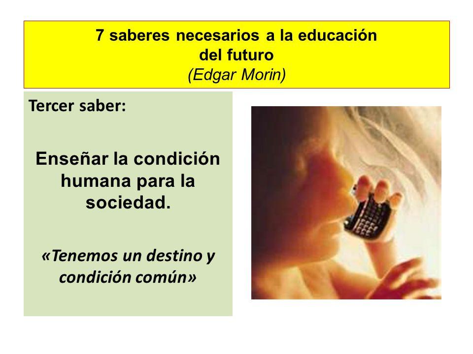 7 saberes necesarios a la educación del futuro (Edgar Morin) Tercer saber: Enseñar la condición humana para la sociedad. «Tenemos un destino y condici