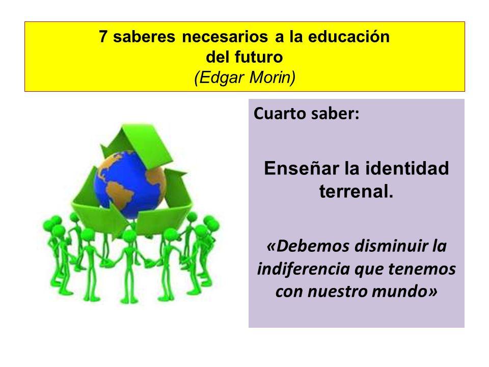 7 saberes necesarios a la educación del futuro (Edgar Morin) Cuarto saber: Enseñar la identidad terrenal. «Debemos disminuir la indiferencia que tenem