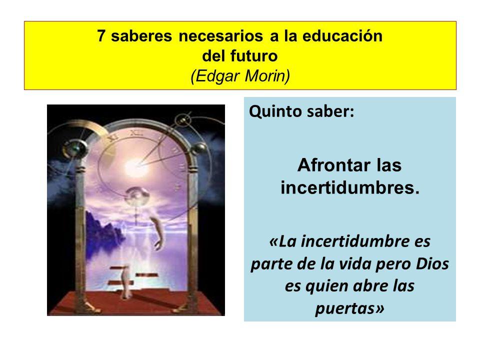 7 saberes necesarios a la educación del futuro (Edgar Morin) Quinto saber: Afrontar las incertidumbres. «La incertidumbre es parte de la vida pero Dio
