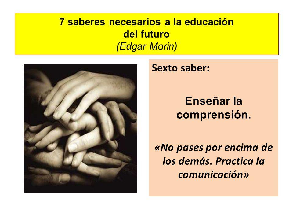 7 saberes necesarios a la educación del futuro (Edgar Morin) Sexto saber: Enseñar la comprensión. «No pases por encima de los demás. Practica la comun