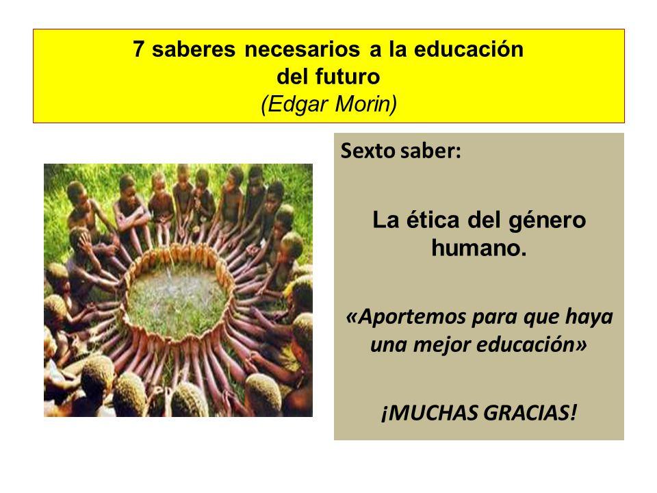 7 saberes necesarios a la educación del futuro (Edgar Morin) Sexto saber: La ética del género humano. «Aportemos para que haya una mejor educación» ¡M