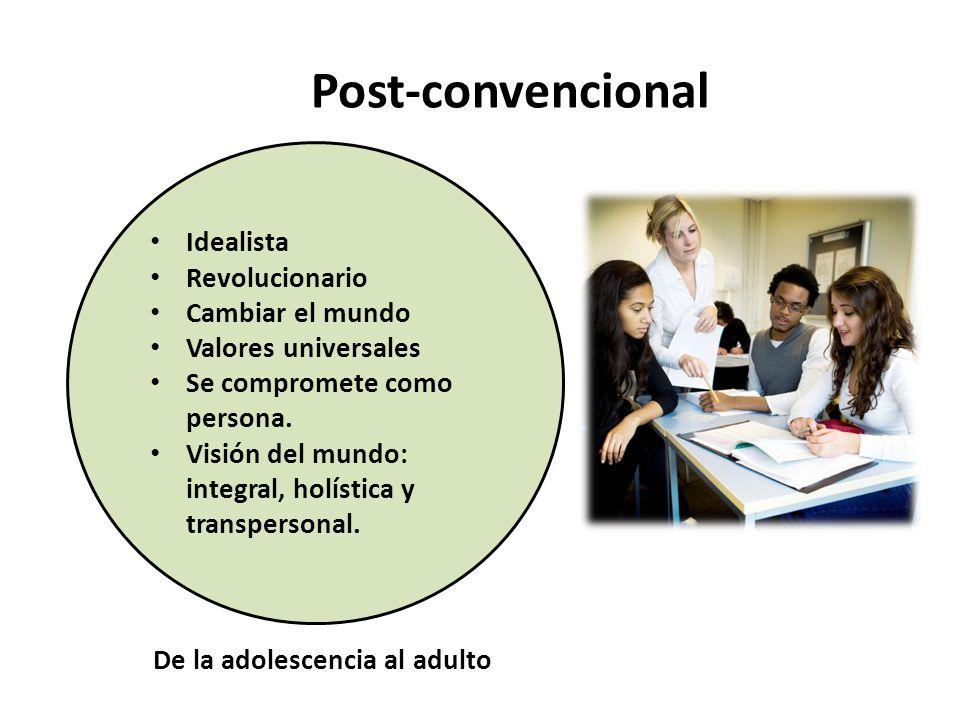 Post-convencional Idealista Revolucionario Cambiar el mundo Valores universales Se compromete como persona. Visión del mundo: integral, holística y tr