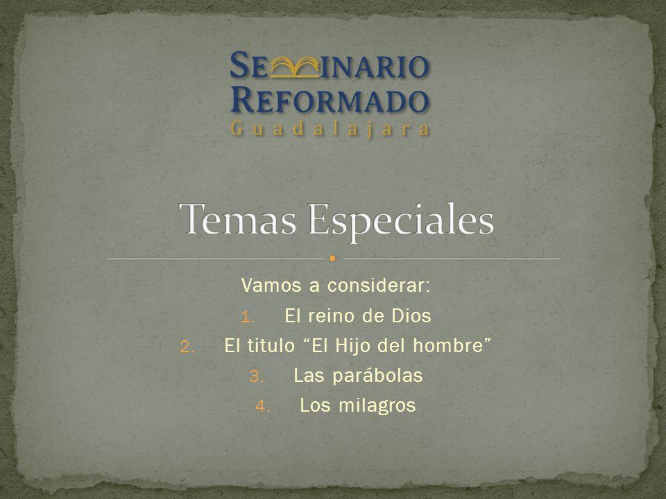 Vamos a considerar: 1. El reino de Dios 2. El titulo El Hijo del hombre 3. Las parábolas 4. Los milagros