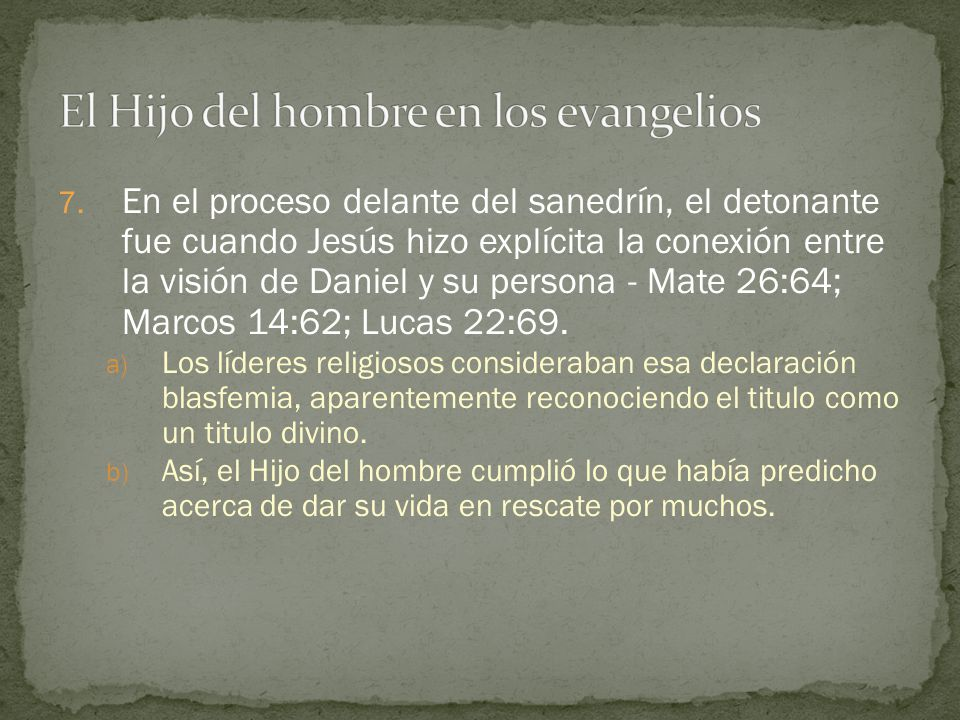 7. En el proceso delante del sanedrín, el detonante fue cuando Jesús hizo explícita la conexión entre la visión de Daniel y su persona - Mate 26:64; M