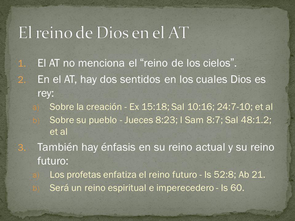 1. El AT no menciona el reino de los cielos. 2. En el AT, hay dos sentidos en los cuales Dios es rey: a) Sobre la creación - Ex 15:18; Sal 10:16; 24:7