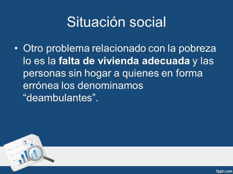 Situación social Otro problema relacionado con la pobreza lo es la falta de vivienda adecuada y las personas sin hogar a quienes en forma errónea los denominamos deambulantes.