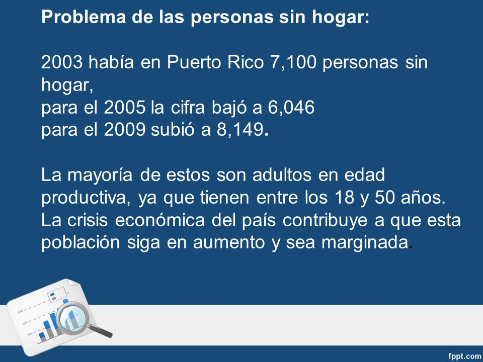 Problema de las personas sin hogar: 2003 había en Puerto Rico 7,100 personas sin hogar, para el 2005 la cifra bajó a 6,046 para el 2009 subió a 8,149.