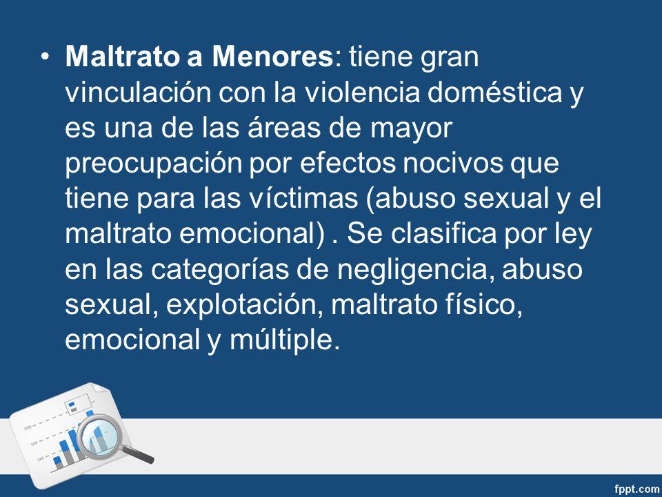 Maltrato a Menores: tiene gran vinculación con la violencia doméstica y es una de las áreas de mayor preocupación por efectos nocivos que tiene para las víctimas (abuso sexual y el maltrato emocional).