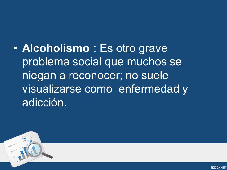 Alcoholismo : Es otro grave problema social que muchos se niegan a reconocer; no suele visualizarse como enfermedad y adicción.