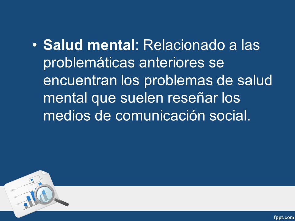 Salud mental: Relacionado a las problemáticas anteriores se encuentran los problemas de salud mental que suelen reseñar los medios de comunicación social.