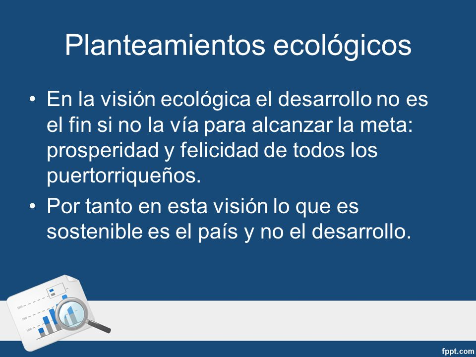 Planteamientos ecológicos En la visión ecológica el desarrollo no es el fin si no la vía para alcanzar la meta: prosperidad y felicidad de todos los puertorriqueños.