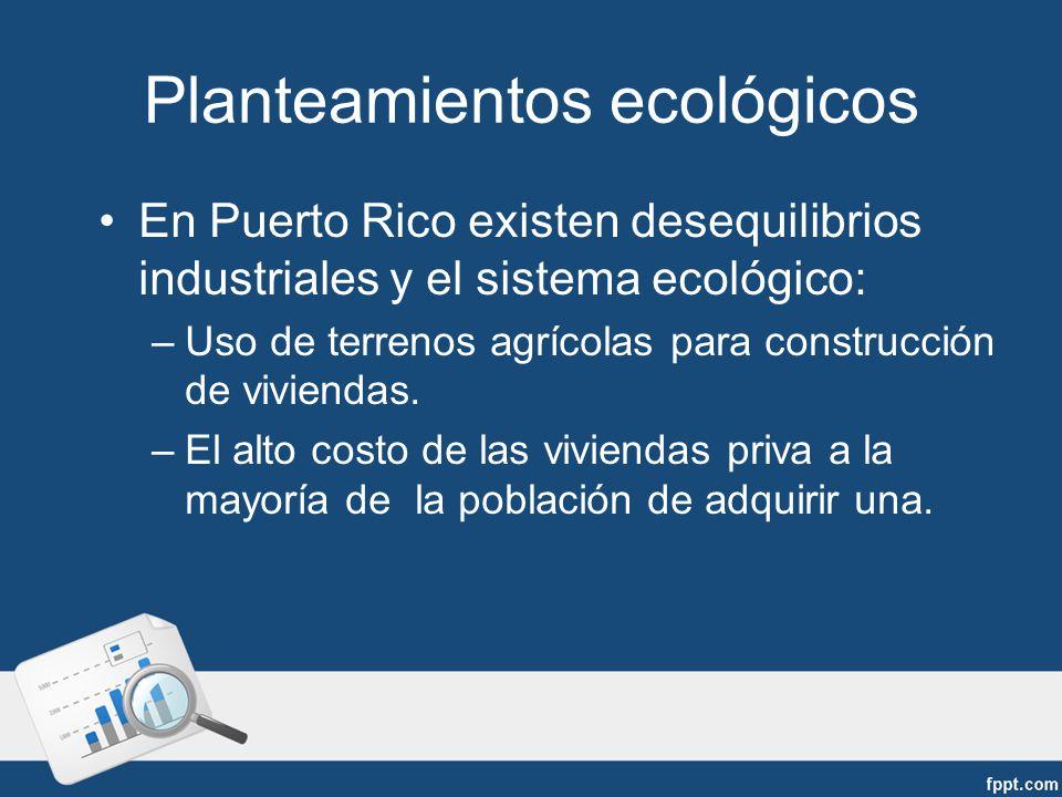 Planteamientos ecológicos En Puerto Rico existen desequilibrios industriales y el sistema ecológico: –Uso de terrenos agrícolas para construcción de viviendas.