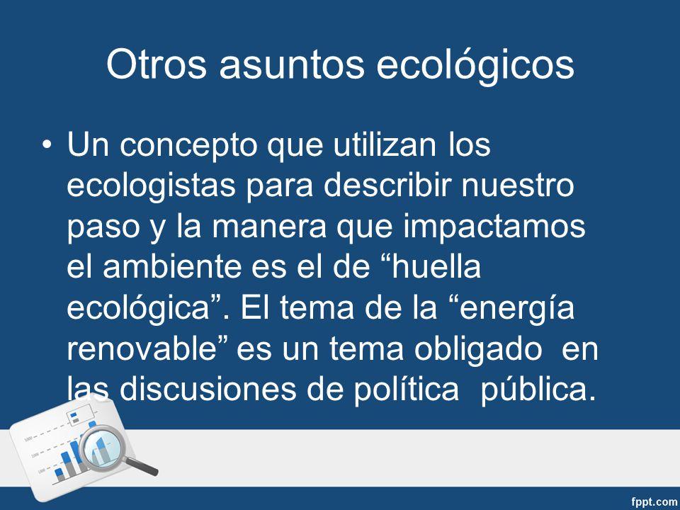 Otros asuntos ecol ó gicos Un concepto que utilizan los ecologistas para describir nuestro paso y la manera que impactamos el ambiente es el de huella ecológica.