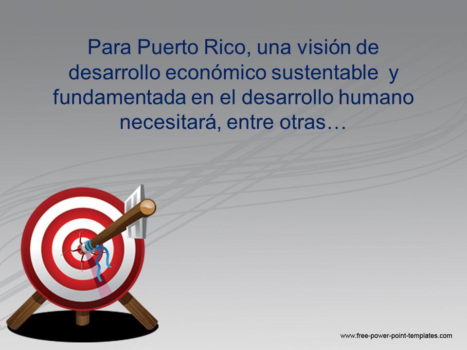 Para Puerto Rico, una visión de desarrollo económico sustentable y fundamentada en el desarrollo humano necesitará, entre otras…