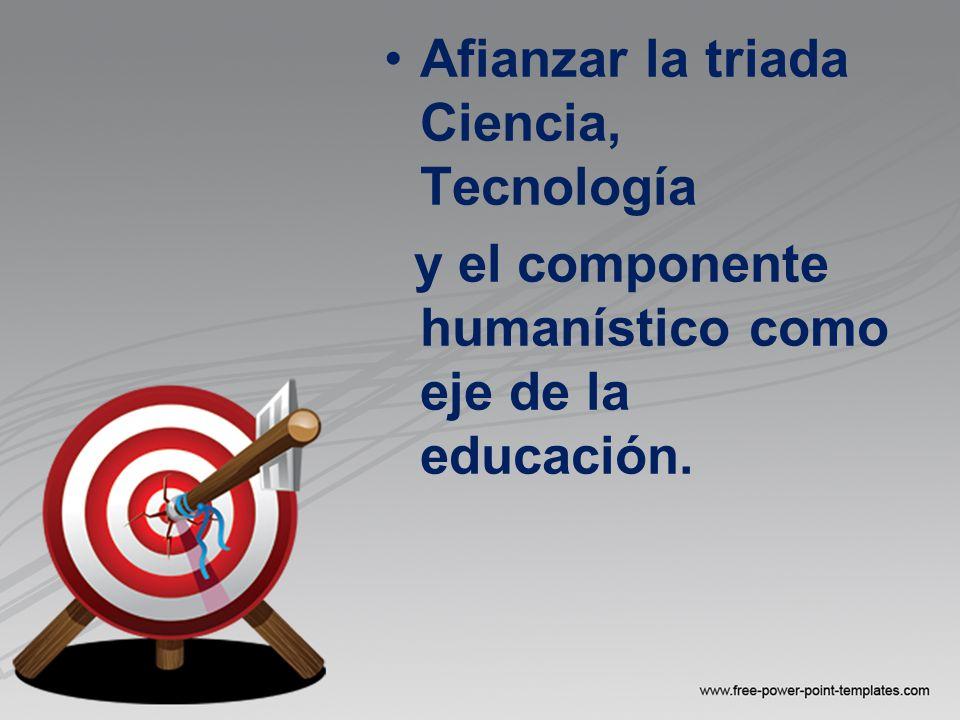 Afianzar la triada Ciencia, Tecnología y el componente humanístico como eje de la educación.