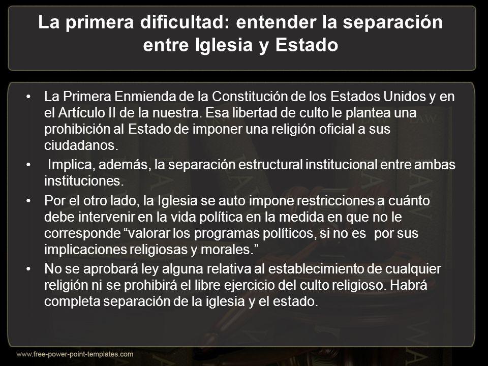 La primera dificultad: entender la separación entre Iglesia y Estado La Primera Enmienda de la Constitución de los Estados Unidos y en el Artículo II de la nuestra.