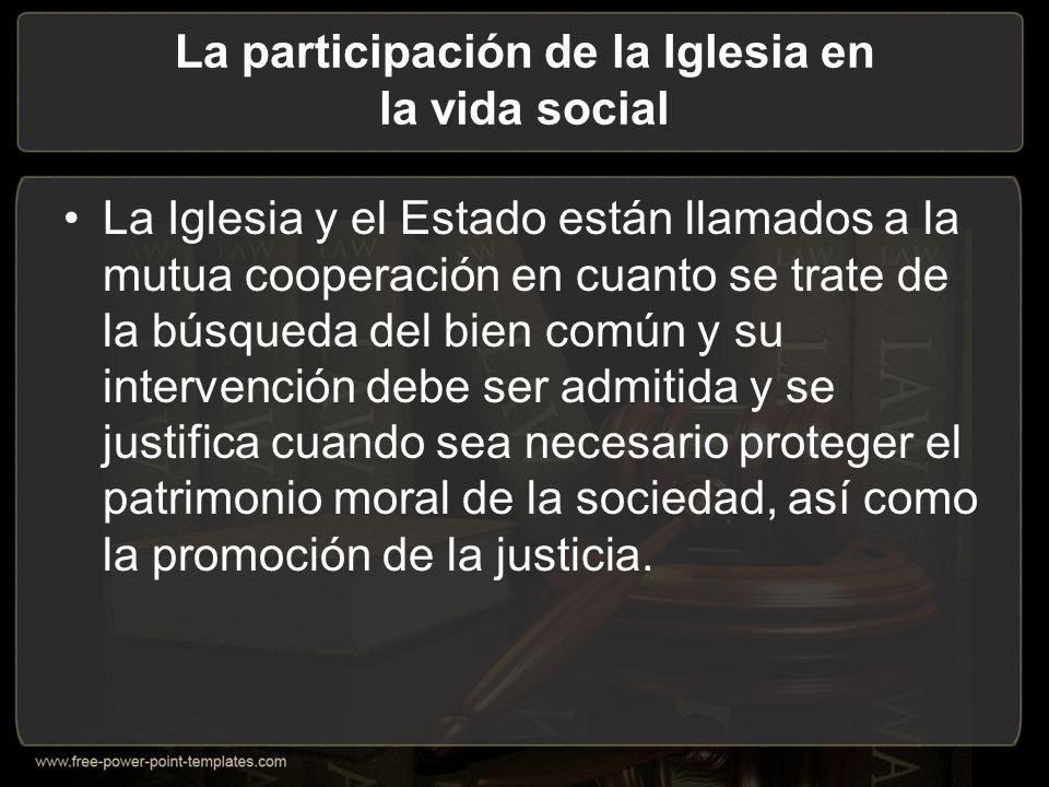 La participación de la Iglesia en la vida social La Iglesia y el Estado están llamados a la mutua cooperación en cuanto se trate de la búsqueda del bien común y su intervención debe ser admitida y se justifica cuando sea necesario proteger el patrimonio moral de la sociedad, así como la promoción de la justicia.