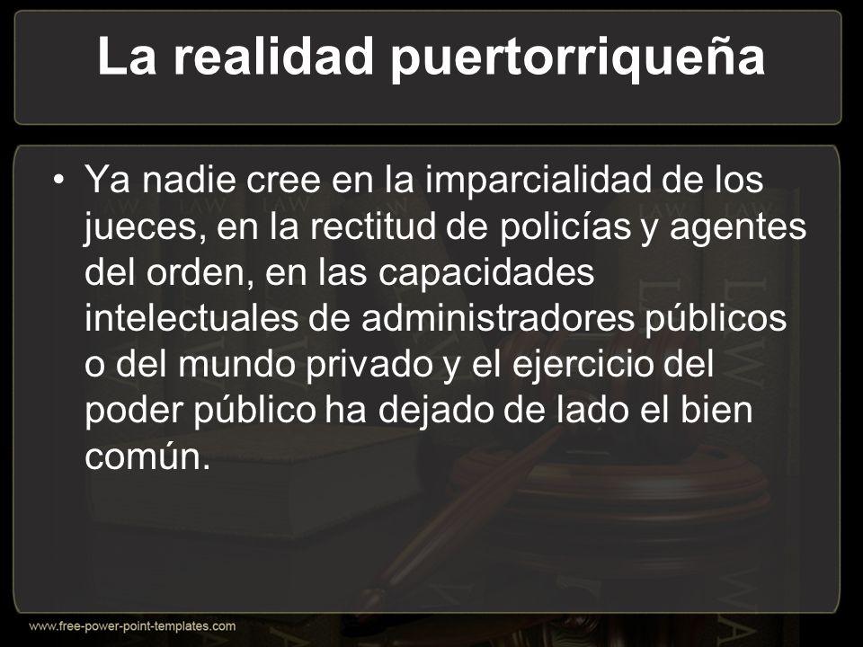 La realidad puertorriqueña Ya nadie cree en la imparcialidad de los jueces, en la rectitud de policías y agentes del orden, en las capacidades intelectuales de administradores públicos o del mundo privado y el ejercicio del poder público ha dejado de lado el bien común.