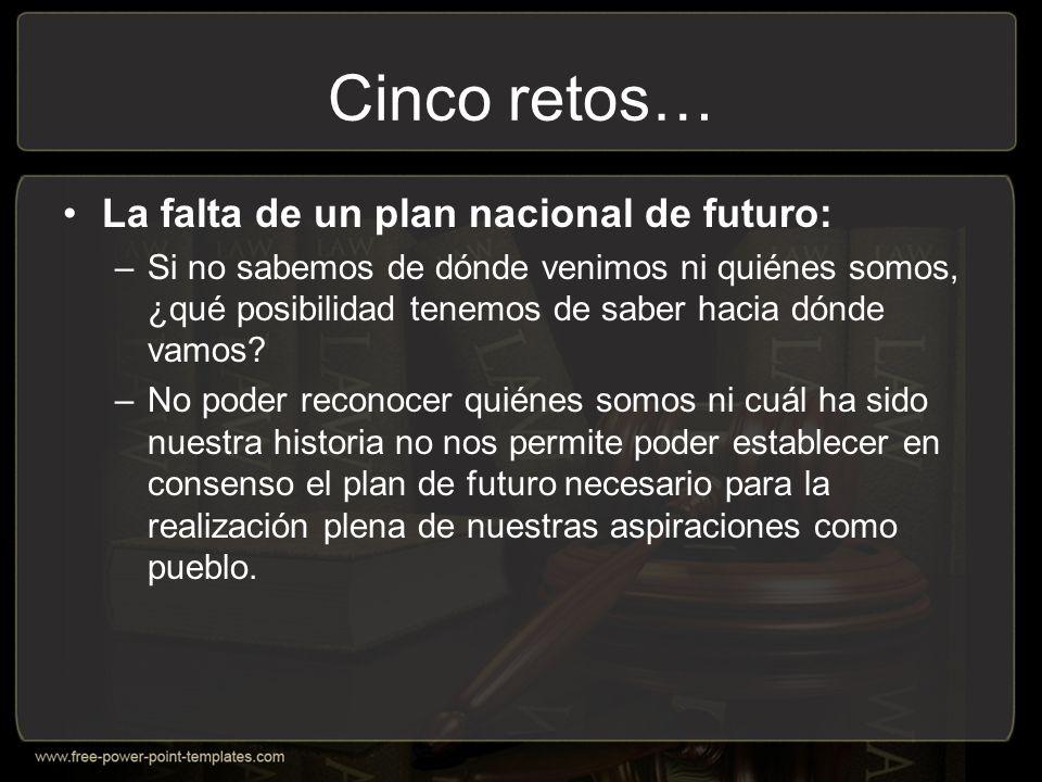 Cinco retos… La falta de un plan nacional de futuro: –Si no sabemos de dónde venimos ni quiénes somos, ¿qué posibilidad tenemos de saber hacia dónde vamos.