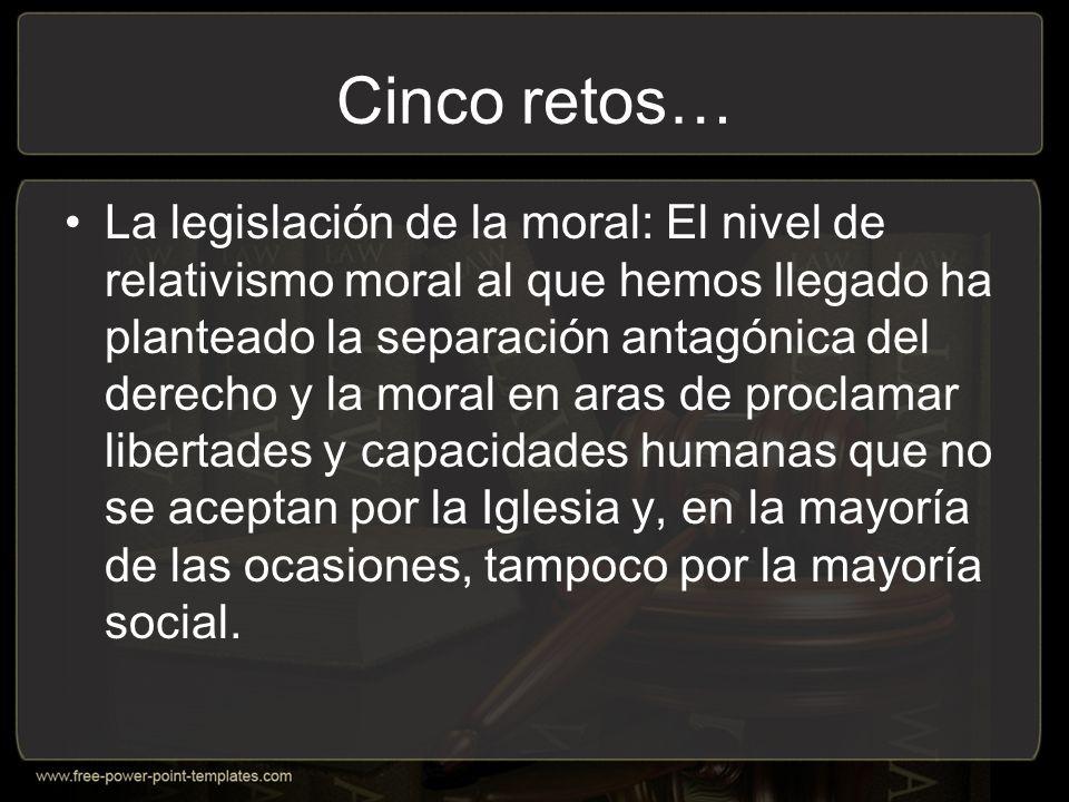 Cinco retos… La legislación de la moral: El nivel de relativismo moral al que hemos llegado ha planteado la separación antagónica del derecho y la moral en aras de proclamar libertades y capacidades humanas que no se aceptan por la Iglesia y, en la mayoría de las ocasiones, tampoco por la mayoría social.