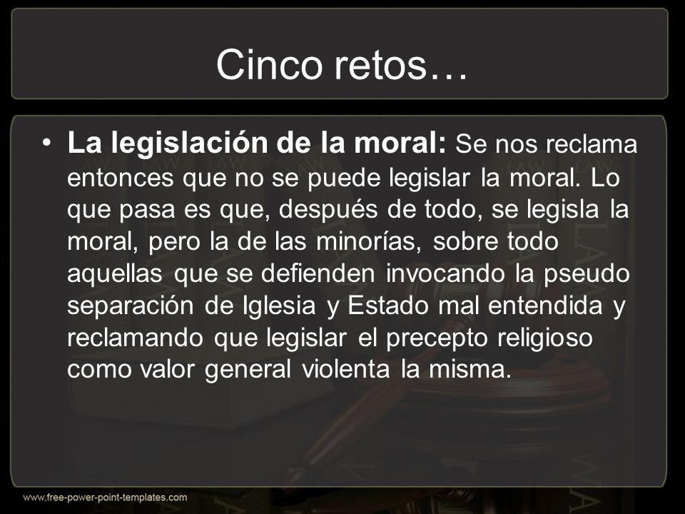 Cinco retos… La legislación de la moral: Se nos reclama entonces que no se puede legislar la moral.