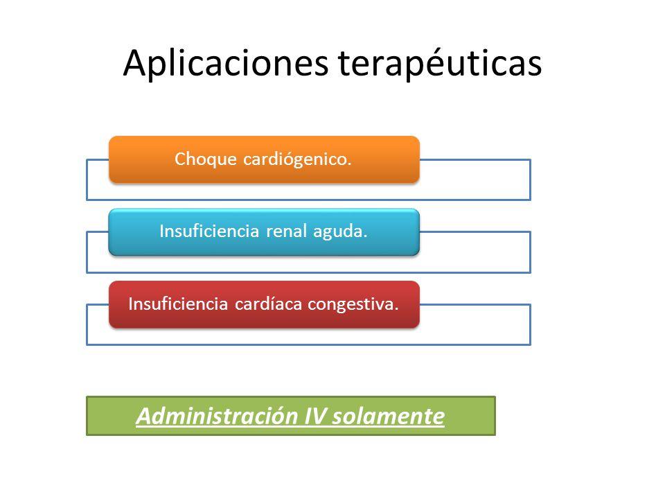 Aplicaciones terapéuticas Administración IV solamente Choque cardiógenico.Insuficiencia renal aguda.Insuficiencia cardíaca congestiva.