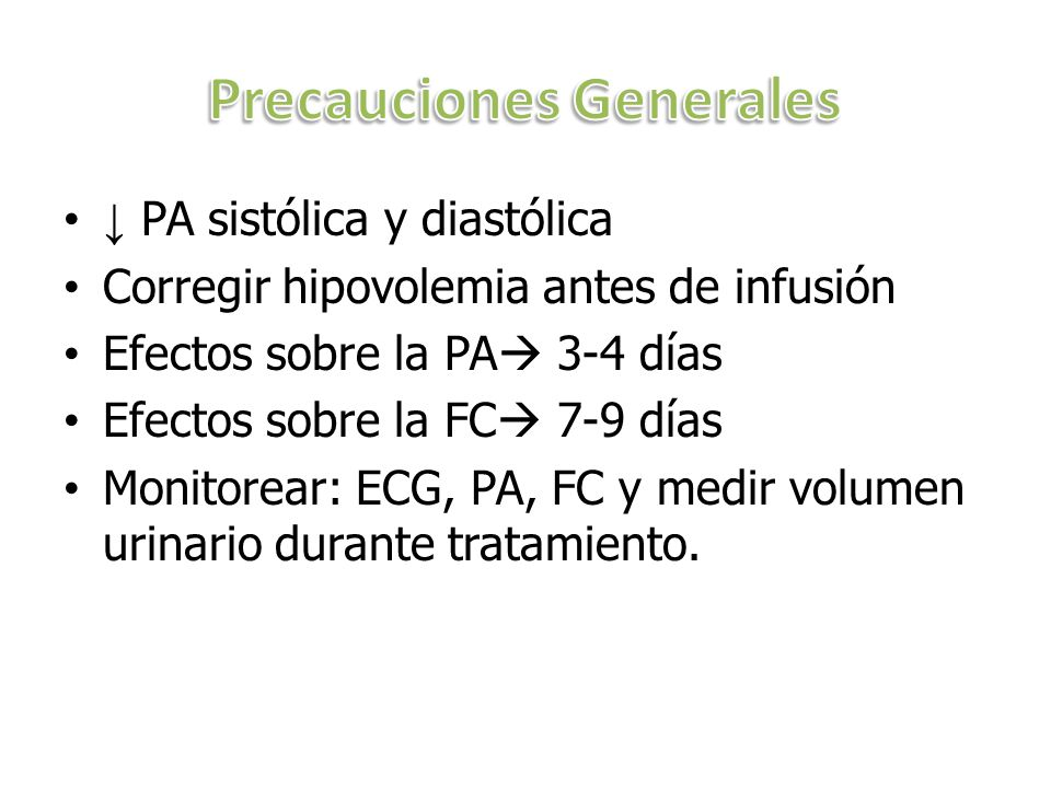 PA sistólica y diastólica Corregir hipovolemia antes de infusión Efectos sobre la PA 3-4 días Efectos sobre la FC 7-9 días Monitorear: ECG, PA, FC y medir volumen urinario durante tratamiento.