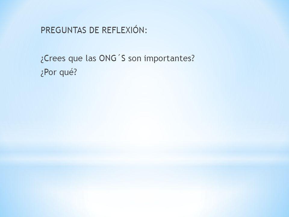 PREGUNTAS DE REFLEXIÓN: ¿Crees que las ONG´S son importantes? ¿Por qué?