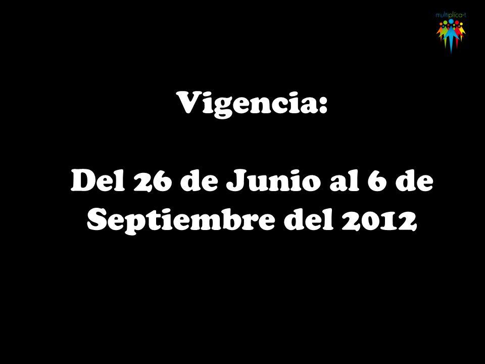 Vigencia: Del 26 de Junio al 6 de Septiembre del 2012