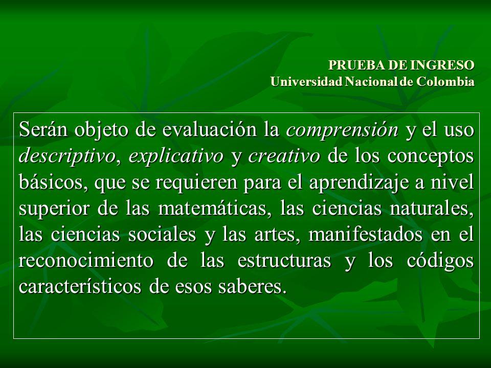 PRUEBA DE INGRESO Universidad Nacional de Colombia Serán objeto de evaluación la comprensión y el uso descriptivo, explicativo y creativo de los conce