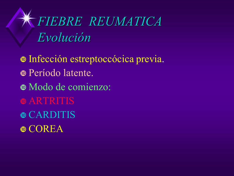 FIEBRE REUMATICA Evolución Infección estreptoccócica previa. Período latente. Modo de comienzo: ARTRITIS CARDITIS COREA