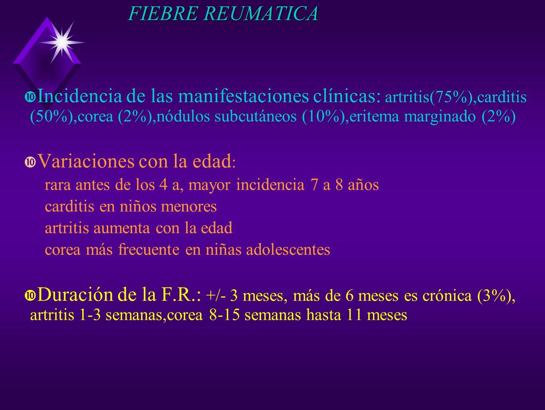 FIEBRE REUMATICA Incidencia de las manifestaciones clínicas: artritis(75%),carditis (50%),corea (2%),nódulos subcutáneos (10%),eritema marginado (2%)