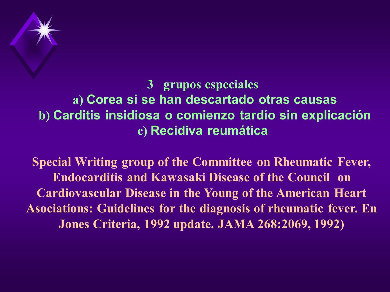 3 grupos especiales a) Corea si se han descartado otras causas b) Carditis insidiosa o comienzo tardío sin explicación c) Recidiva reumática Special Writing group of the Committee on Rheumatic Fever, Endocarditis and Kawasaki Disease of the Council on Cardiovascular Disease in the Young of the American Heart Asociations: Guidelines for the diagnosis of rheumatic fever.