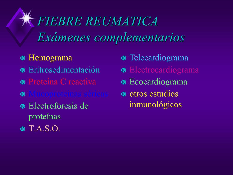FIEBRE REUMATICA Exámenes complementarios Hemograma Eritrosedimentación Proteina C reactiva Mucoproteinas séricas Electroforesis de proteínas T.A.S.O.