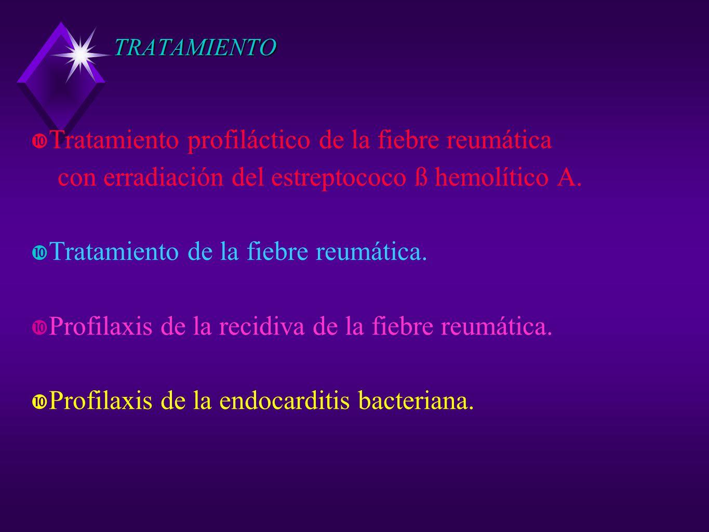 TRATAMIENTO Tratamiento profiláctico de la fiebre reumática con erradiación del estreptococo ß hemolítico A. Tratamiento de la fiebre reumática. Profi