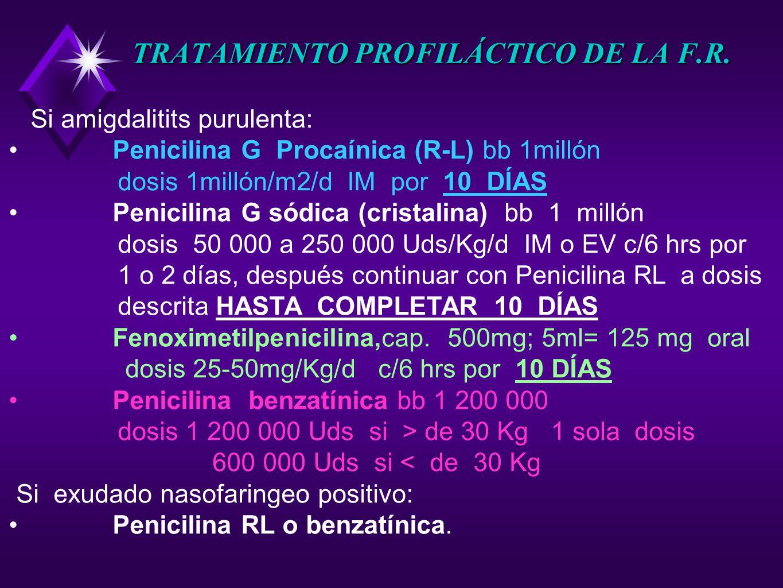 TRATAMIENTO PROFILÁCTICO DE LA F.R. Si amigdalitits purulenta: Penicilina G Procaínica (R-L) bb 1millón dosis 1millón/m2/d IM por 10 DÍAS Penicilina G