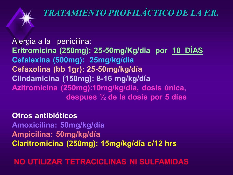 Alergia a la penicilina: Eritromicina (250mg): 25-50mg/Kg/dia por 10 DÍAS Cefalexina (500mg): 25mg/kg/día Cefaxolina (bb 1gr): 25-50mg/kg/día Clindami